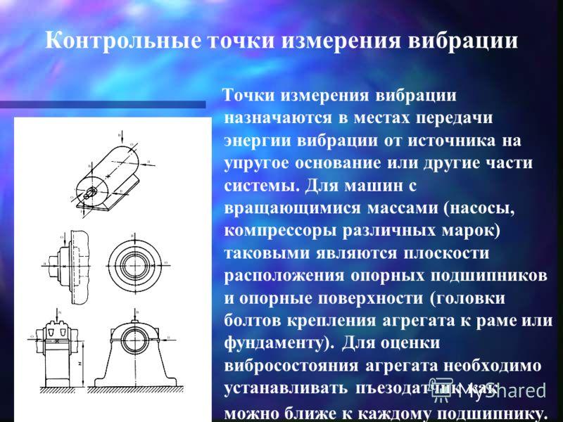 Контрольные точки измерения вибрации Точки измерения вибрации назначаются в местах передачи энергии вибрации от источника на упругое основание или другие части системы. Для машин с вращающимися массами (насосы, компрессоры различных марок) таковыми я