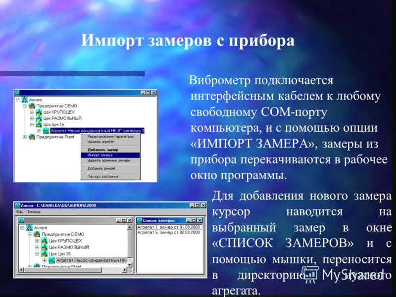 Импорт замеров с прибора Виброметр подключается интерфейсным кабелем к любому свободному COM-порту компьютера, и с помощью опции «ИМПОРТ ЗАМЕРА», замеры из прибора перекачиваются в рабочее окно программы. Для добавления нового замера курсор наводится