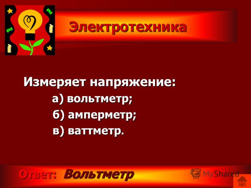 Электротехника Электротехника Измеряет силу тока: а) ваттметр; а) ваттметр; б) счетчик электрической энергии; б) счетчик электрической энергии; в) амперметр. в) амперметр. Ответ: Амперметр. Ответ: Амперметр.