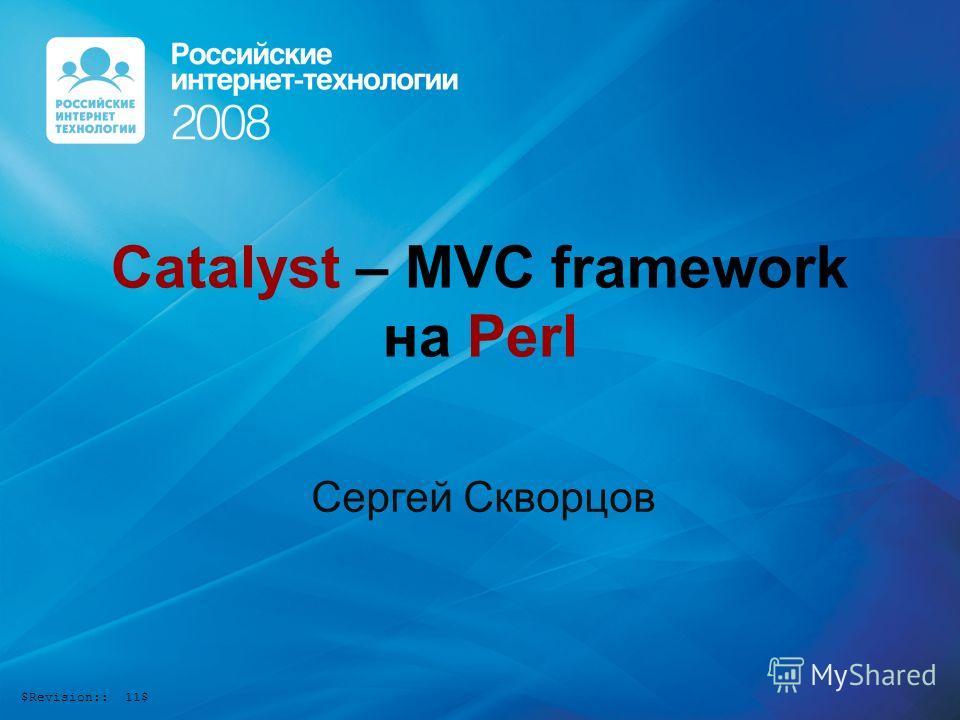 Catalyst – MVC framework на Perl Сергей Скворцов $Revision:: 11$