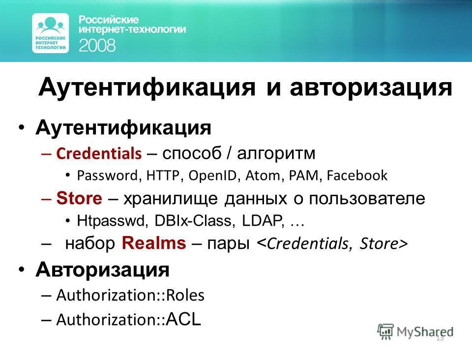 13 Аутентификация и авторизация Аутентификация – Credentials – способ / алгоритм Password, HTTP, OpenID, Atom, PAM, Facebook –Store – хранилище данных о пользователе Htpasswd, DBIx-Class, LDAP, … –набор Realms – пары Авторизация – Authorization::Role
