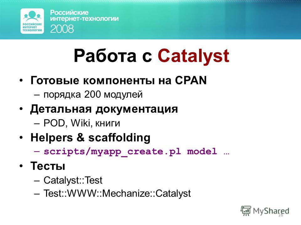 16 Работа с Catalyst Готовые компоненты на CPAN –порядка 200 модулей Детальная документация –POD, Wiki, книги Helpers & scaffolding – scripts/myapp_create.pl model … Тесты –Catalyst::Test –Test::WWW::Mechanize::Catalyst