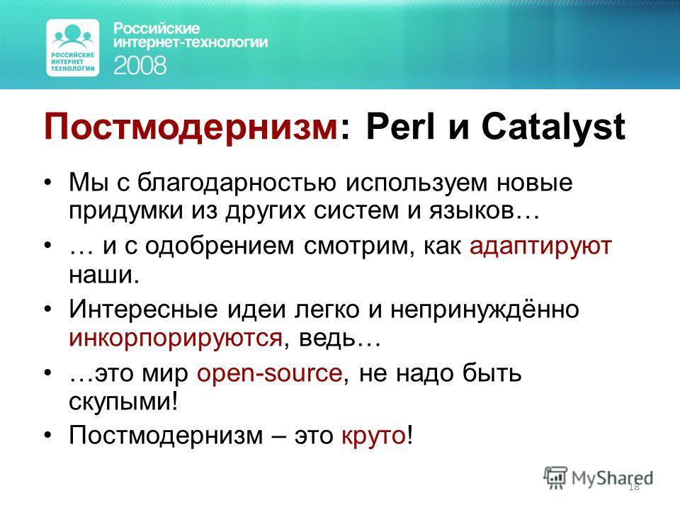 18 Постмодернизм: Perl и Catalyst Мы с благодарностью используем новые придумки из других систем и языкав… … и с одобрением смотрим, как адаптируют наши. Интересные идеи легко и непринуждённо инкорпорируются, ведь… …это мир open-source, не надо быть