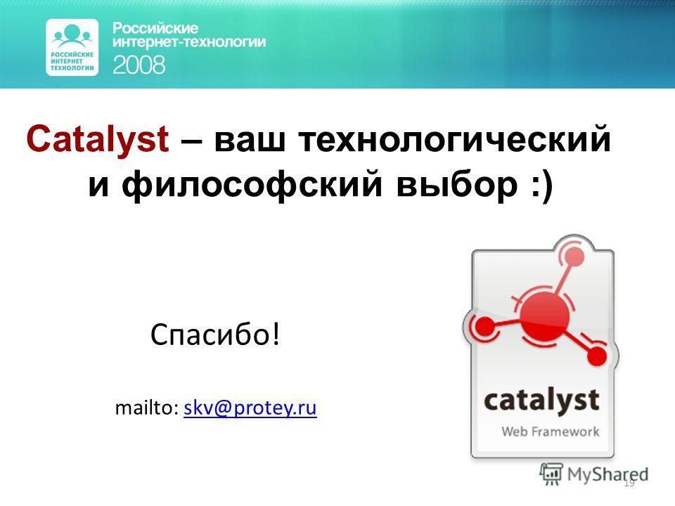 19 Спасибо! mailto: skv@protey.ruskv@protey.ru Catalyst – ваш технологический и философский выбор :)