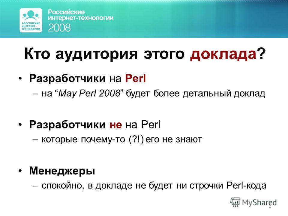2 Кто аудитория этого доклада? Разработчики на Perl –на May Perl 2008 будет более детальный доклад Разработчики не на Perl –которые почему-то (?!) его не знают Менеджеры –спокойно, в докладе не будет ни строчки Perl-кода