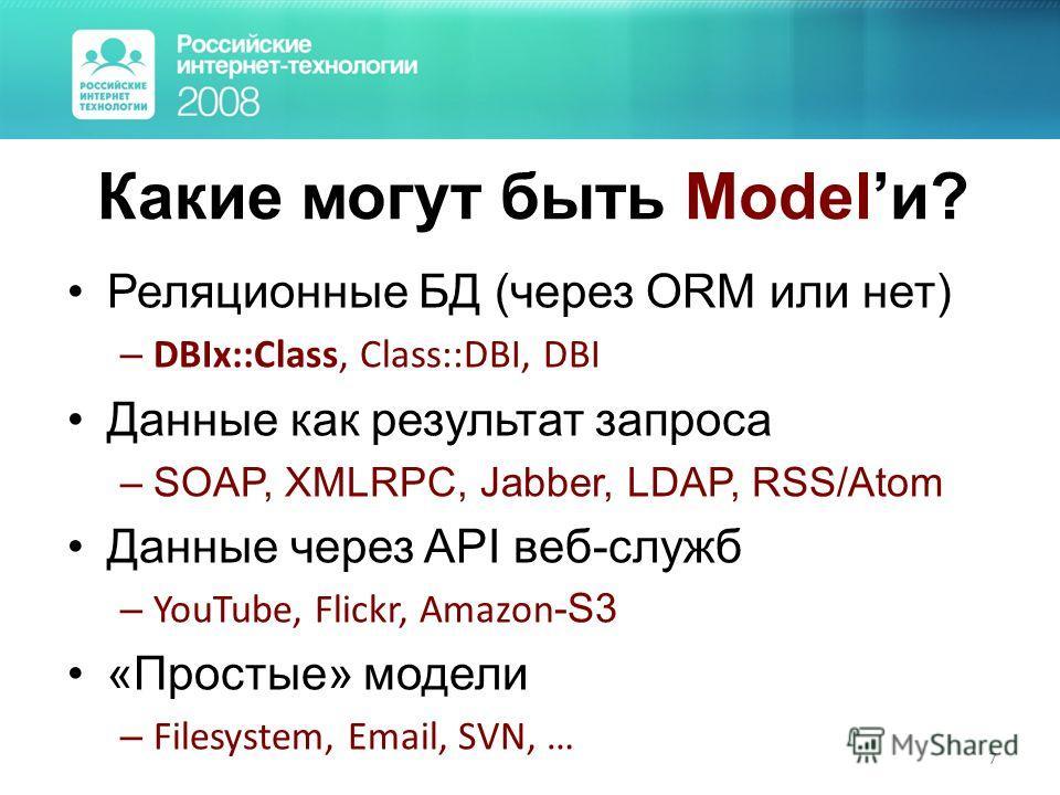 7 Какие могут быть Modelи? Реляционные БД (через ORM или нет) – DBIx::Class, Class::DBI, DBI Данные как результат запроса –SOAP, XMLRPC, Jabber, LDAP, RSS/Atom Данные через API веб-служб – YouTube, Flickr, Amazon -S3 «Простые» модели – Filesystem, Em
