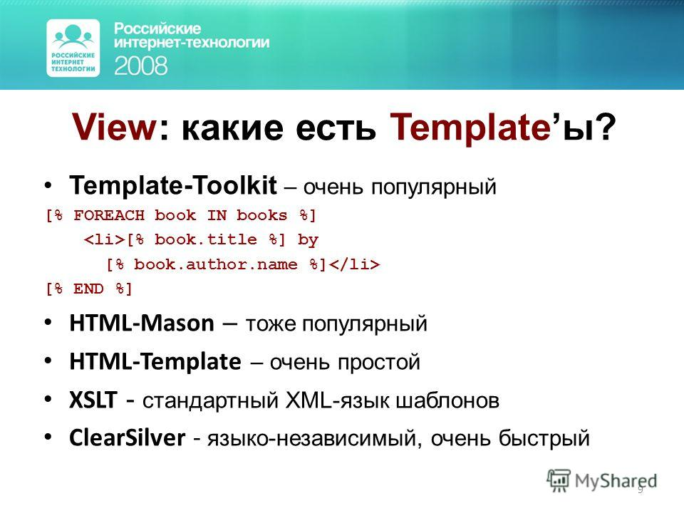 9 View: какие есть Templateы? Template-Toolkit – очень популярный [% FOREACH book IN books %] [% book.title %] by [% book.author.name %] [% END %] HTML-Mason – тоже популярный HTML-Template – очень простой XSLT - стандартный XML-язык шаблонов ClearSi