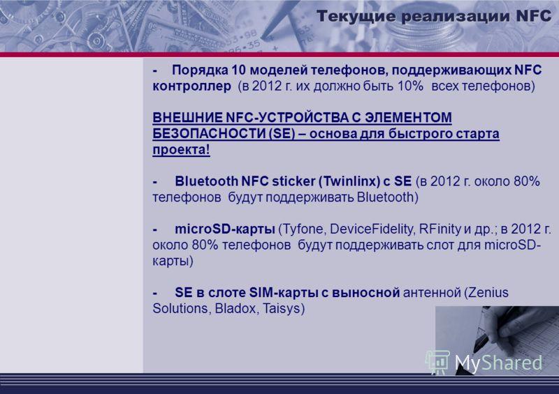 Текущие реализации NFC - Порядка 10 моделей телефонов, поддерживающих NFC контроллер (в 2012 г. их должно быть 10% всех телефонов) ВНЕШНИЕ NFC-УСТРОЙСТВА С ЭЛЕМЕНТОМ БЕЗОПАСНОСТИ (SE) – основа для быстрого старта проекта! - Bluetooth NFC sticker (Twi