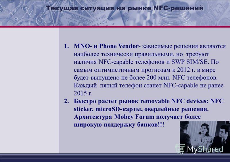 Текущая ситуация на рынке NFC-решений 1.MNO- и Phone Vendor- зависимые решения являются наиболее технически правильными, но требуют наличия NFC-capable телефонов и SWP SIM/SE. По самым оптимистичным прогнозам к 2012 г. в мире будет выпущено не более