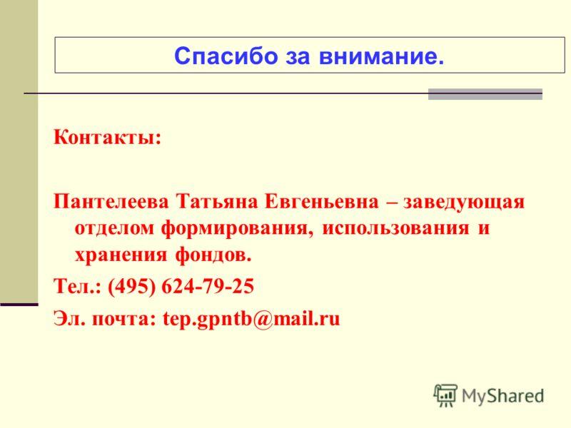Спасибо за внимание. Контакты: Пантелеева Татьяна Евгеньевна – заведующая отделом формирования, использования и хранения фондов. Тел.: (495) 624-79-25 Эл. почта: tep.gpntb@mail.ru