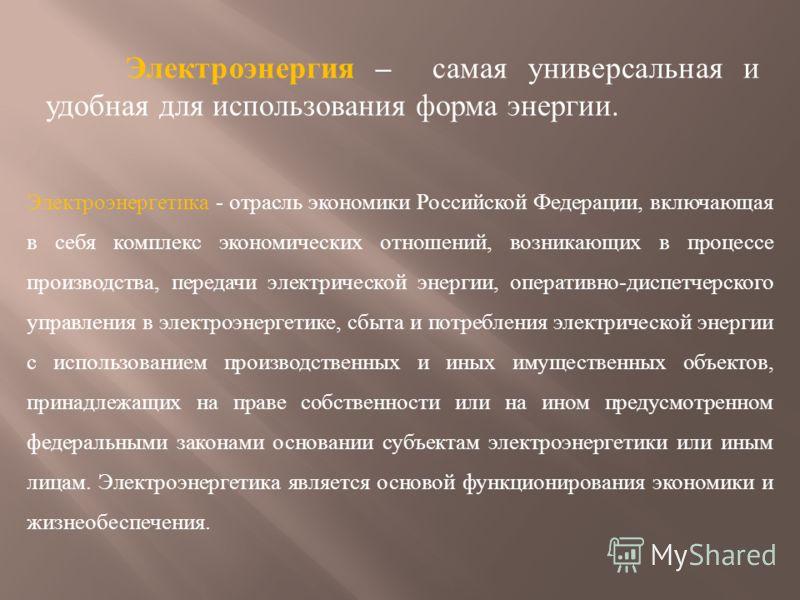 Электроэнергия – самая универсальная и удобная для использования форма энергии. Электроэнергетика - отрасль экономики Российской Федерации, включающая в себя комплекс экономических отношений, возникающих в процессе производства, передачи электрическо