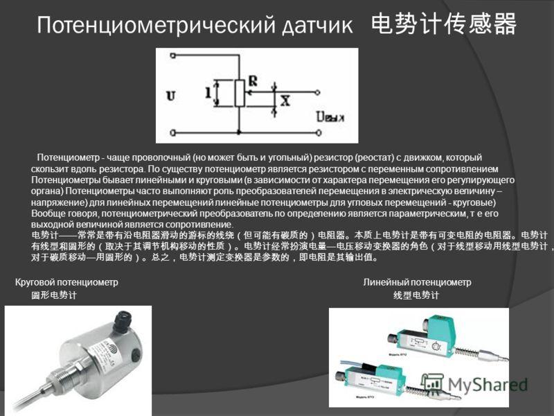Потенциометрический датчик Потенциометр - чаще проволочный (но может быть и угольный) резистор (реостат) с движком, который скользит вдоль резистора. По существу потенциометр является резистором с переменным сопротивлением Потенциометры бывает линейн