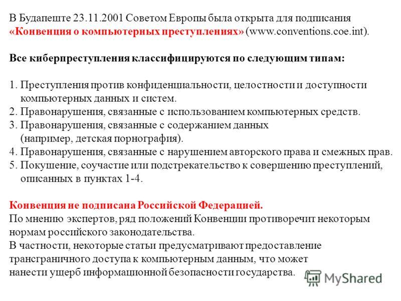 В Будапеште 23.11.2001 Советом Европы была открыта для подписания «Конвенция о компьютерных преступлениях» (www.conventions.coe.int). Все киберпреступления классифицируются по следующим типам: 1. Преступления против конфиденциальности, целостности и