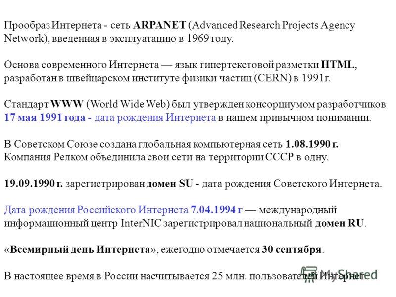 Прообраз Интернета - сеть ARPANET (Advanced Research Projects Agency Network), введенная в эксплуатацию в 1969 году. Основа современного Интернета язык гипертекстовой разметки HTML, разработан в швейцарском институте физики частиц (CERN) в 1991г. Ста