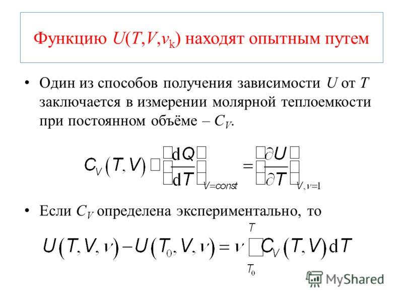 Функцию U(T,V,ν k ) находят опытным путем Один из способов получения зависимости U от T заключается в измерении молярной теплоемкости при постоянном объёме – C V. Если C V определена экспериментально, то