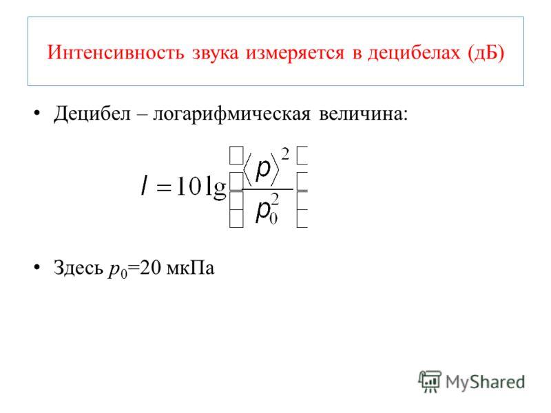 Интенсивность звука измеряется в децибелах (дБ) Децибел – логарифмическая величина: Здесь p 0 =20 мкПа