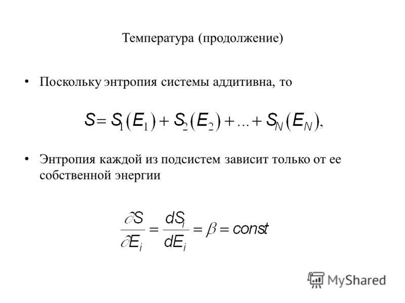 Температура (продолжение) Поскольку энтропия системы аддитивна, то Энтропия каждой из подсистем зависит только от ее собственной энергии