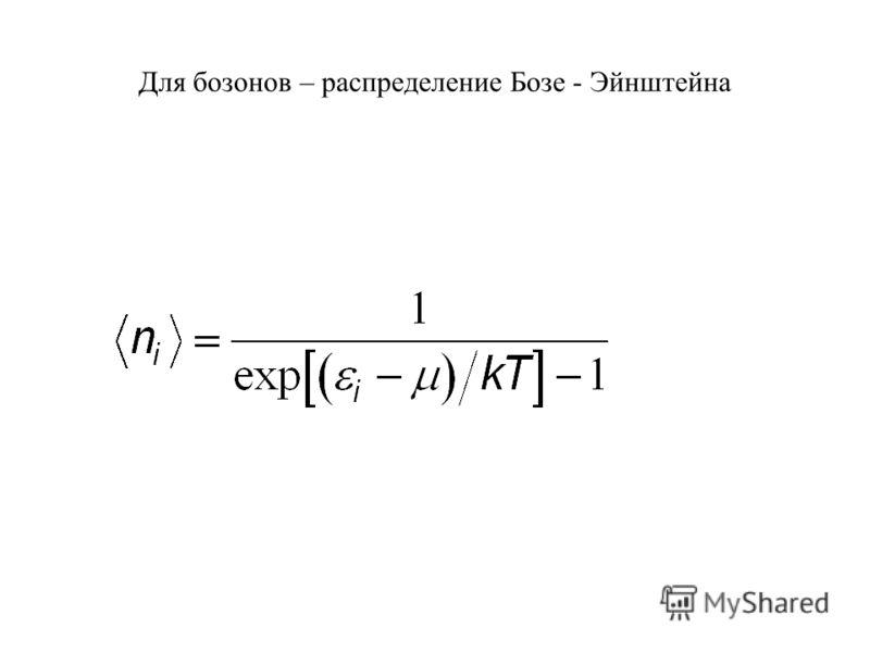 Для бозонов – распределение Бозе - Эйнштейна