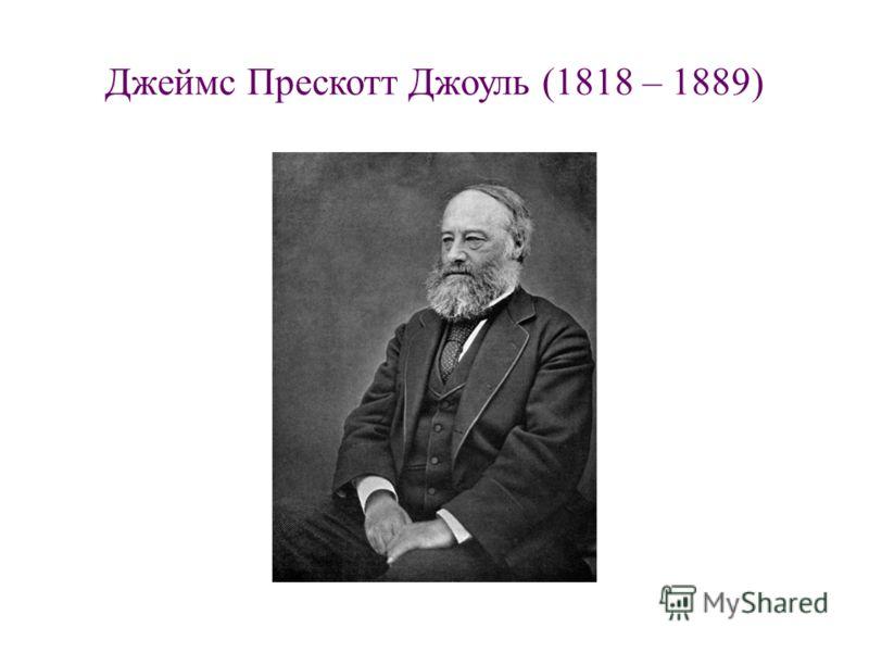Джеймс Прескотт Джоуль (1818 – 1889)