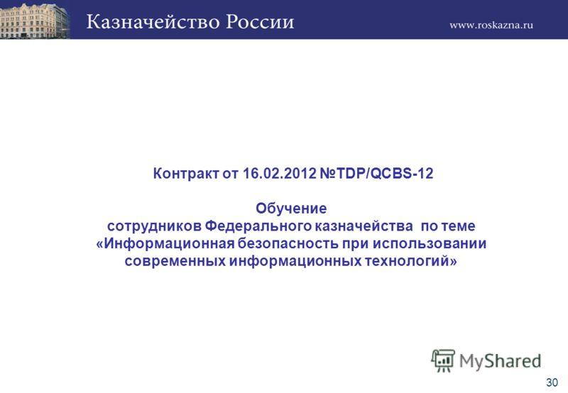 30 Контракт от 16.02.2012 TDP/QCBS-12 Обучение сотрудников Федерального казначейства по теме «Информационная безопасность при использовании современных информационных технологий»
