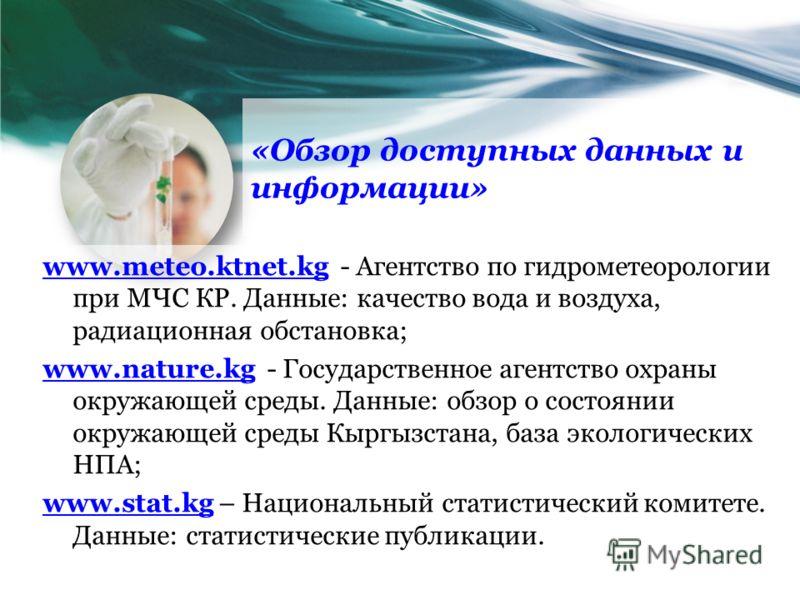 «Обзор доступных данных и информации» www.meteo.ktnet.kgwww.meteo.ktnet.kg - Агентство по гидрометеорологии при МЧС КР. Данные: качество вода и воздуха, радиационная обстановка; www.nature.kgwww.nature.kg - Государственное агентство охраны окружающей