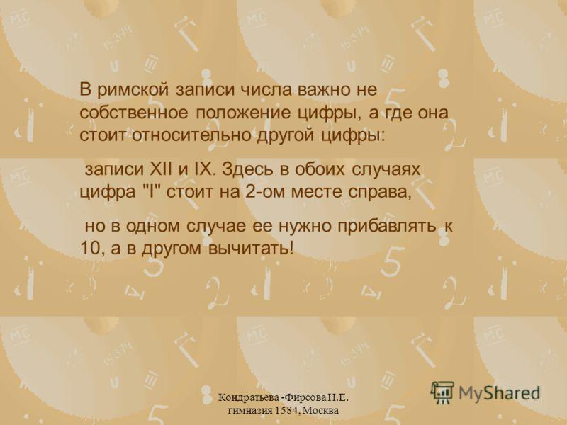 Кондратьева -Фирсова Н.Е. гимназия 1584, Москва В римской записи числа важно не собственное положение цифры, а где она стоит относительно другой цифры: записи XII и IX. Здесь в обоих случаях цифра