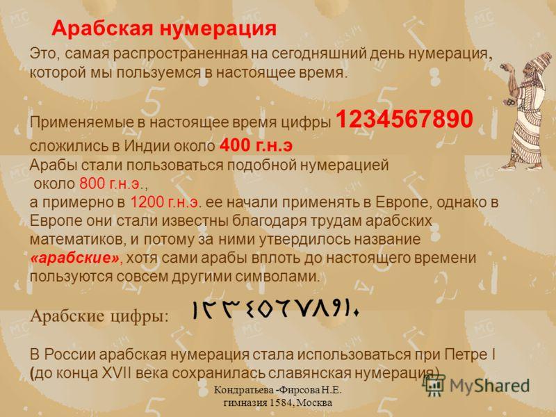 Кондратьева -Фирсова Н.Е. гимназия 1584, Москва Это, самая распространенная на сегодняшний день нумерация, которой мы пользуемся в настоящее время. Применяемые в настоящее время цифры 1234567890 сложились в Индии около 400 г.н.э Арабы стали пользоват