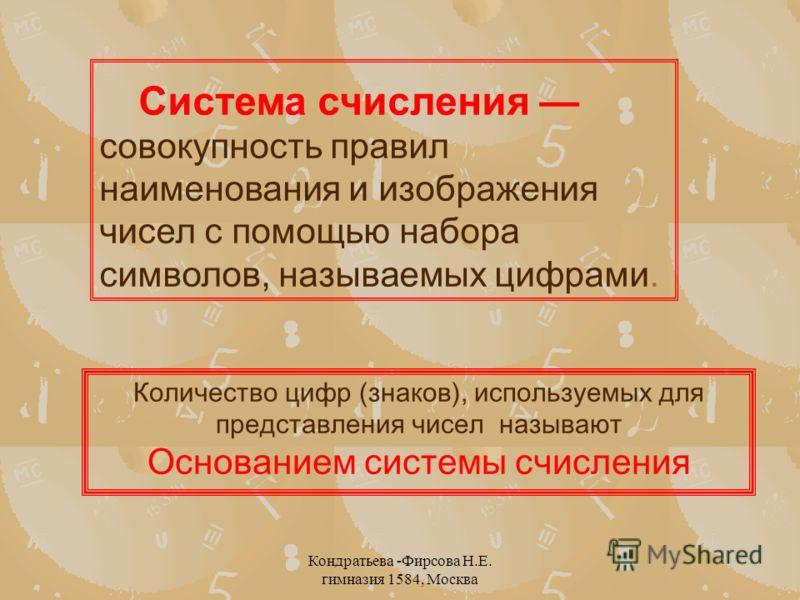 Кондратьева -Фирсова Н.Е. гимназия 1584, Москва Система счисления совокупность правил наименования и изображения чисел с помощью набора символов, называемых цифрами. Количество цифр (знаков), используемых для представления чисел называют Основанием с