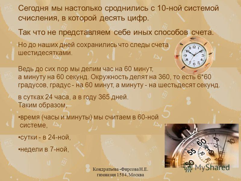 Кондратьева -Фирсова Н.Е. гимназия 1584, Москва Сегодня мы настолько сроднились с 10-ной системой счисления, в которой десять цифр. Так что не представляем себе иных способов счета. Но до наших дней сохранились что следы счета шестидесятками. Ведь до