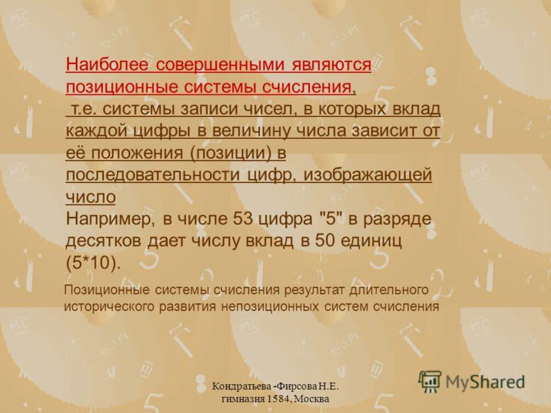 Кондратьева -Фирсова Н.Е. гимназия 1584, Москва Наиболее совершенными являются позиционные системы счисления, т.е. системы записи чисел, в которых вклад каждой цифры в величину числа зависит от её положения (позиции) в последовательности цифр, изобра