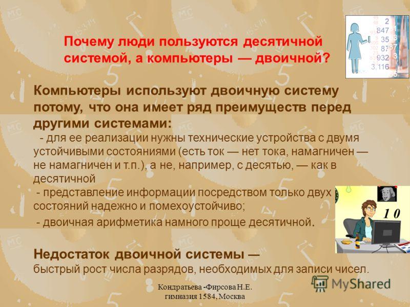 Кондратьева -Фирсова Н.Е. гимназия 1584, Москва Почему люди пользуются десятичной системой, а компьютеры двоичной? Компьютеры используют двоичную систему потому, что она имеет ряд преимуществ перед другими системами: - для ее реализации нужны техниче