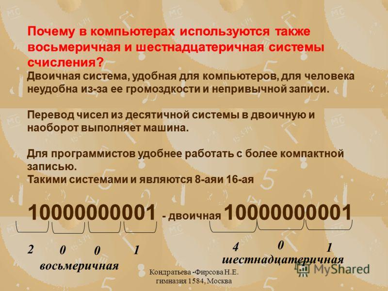 Кондратьева -Фирсова Н.Е. гимназия 1584, Москва Почему в компьютерах используются также восьмеричная и шестнадцатеричная системы счисления? Двоичная система, удобная для компьютеров, для человека неудобна из-за ее громоздкости и непривычной записи. П