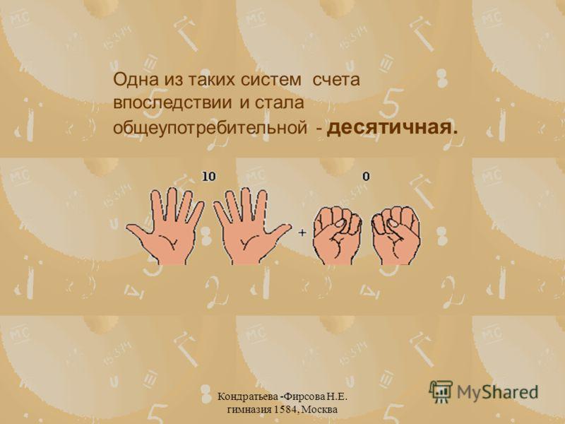 Кондратьева -Фирсова Н.Е. гимназия 1584, Москва Одна из таких систем счета впоследствии и стала общеупотребительной - десятичная.