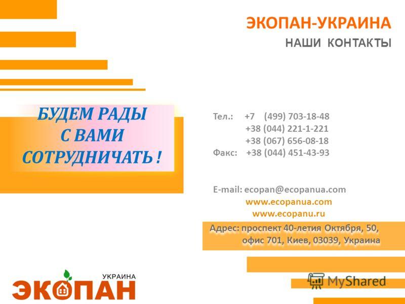БУДЕМ РАДЫ С ВАМИ СОТРУДНИЧАТЬ ! БУДЕМ РАДЫ С ВАМИ СОТРУДНИЧАТЬ ! Тел.: +7 (499) 703-18-48 +38 (044) 221-1-221 +38 (067) 656-08-18 Факс: +38 (044) 451-43-93 E-mail: ecopan@ecopanua.com www.ecopanua.com www.ecopanu.ru Адрес: проспект 40-летия Октября,