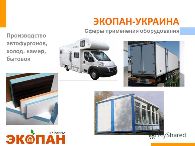 ЭКОПАН-УКРАИНА Сферы применения оборудования Производство автофургонов, холод. камер, бытовок