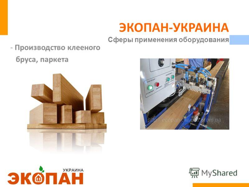 ЭКОПАН-УКРАИНА Сферы применения оборудования -Производство клееного бруса, паркета