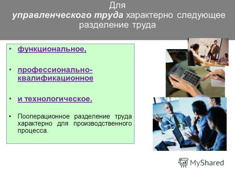 Для управленческого труда характерно следующее разделение труда функциональное, профессионально- квалификационное и технологическое. Пооперационное разделение труда характерно для производственного процесса.