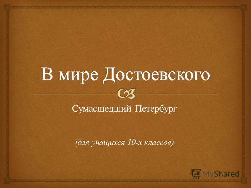 Сумасшедший Петербург ( для учащихся 10- х классов )
