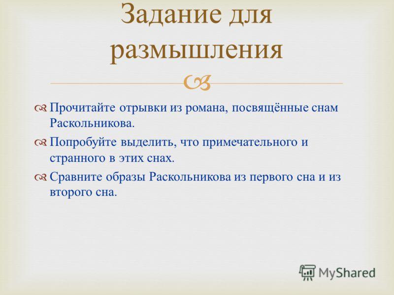 Прочитайте отрывки из романа, посвящённые снам Раскольникова. Попробуйте выделить, что примечательного и странного в этих снах. Сравните образы Раскольникова из первого сна и из второго сна. Задание для размышления