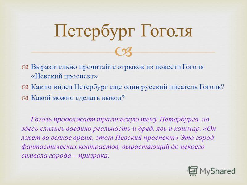 Выразительно прочитайте отрывок из повести Гоголя « Невский проспект » Каким видел Петербург еще один русский писатель Гоголь ? Какой можно сделать вывод ? Гоголь продолжает трагическую тему Петербурга, но здесь слились воедино реальность и бред, явь