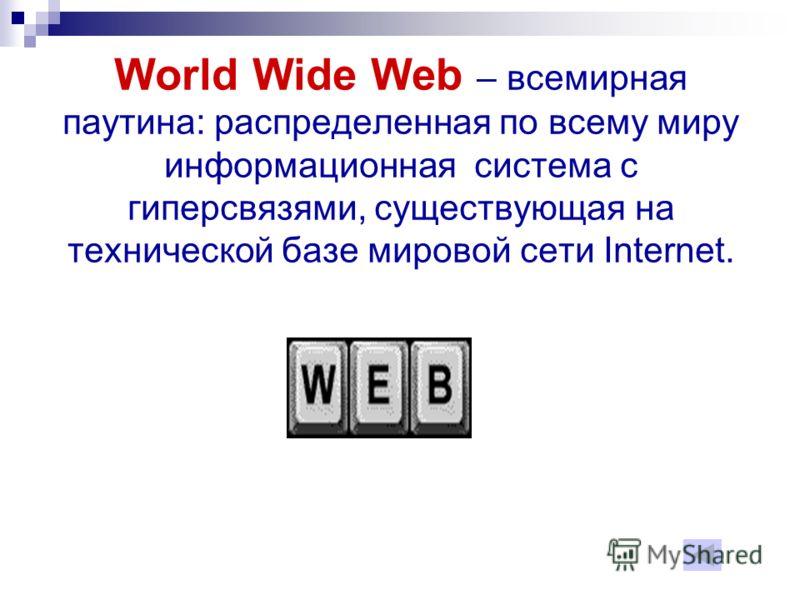 World Wide Web – всемирная паутина: распределенная по всему миру информационная система с гиперсвязями, существующая на технической базе мировой сети Internet.