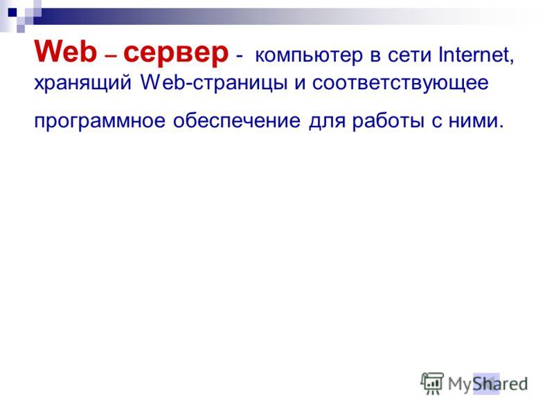 Web – сервер - компьютер в сети Internet, хранящий Web-страницы и соответствующее программное обеспечение для работы с ними.