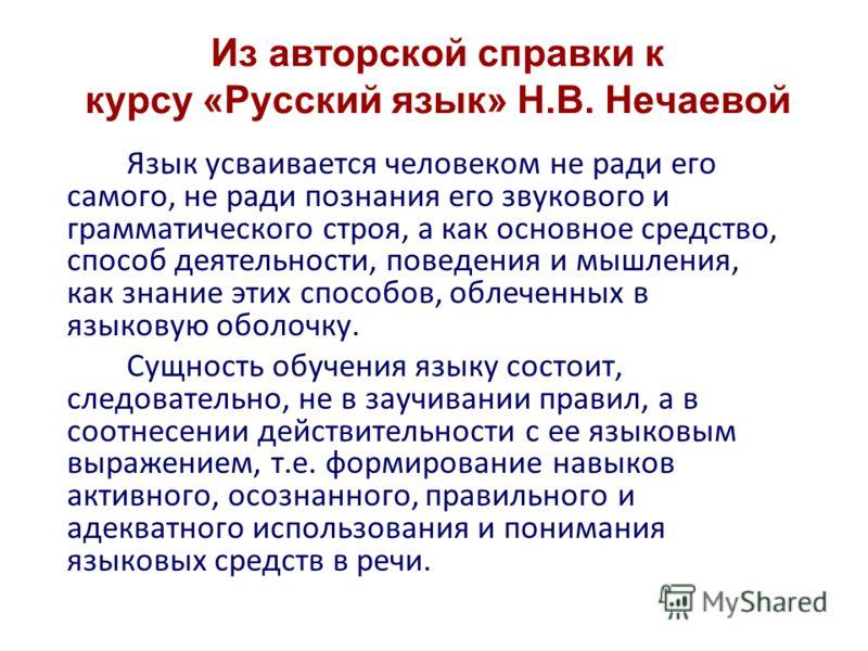 Из авторской справки к курсу «Русский язык» Н.В. Нечаевой Язык усваивается человеком не ради его самого, не ради познания его звукового и грамматического строя, а как основное средство, способ деятельности, поведения и мышления, как знание этих спосо