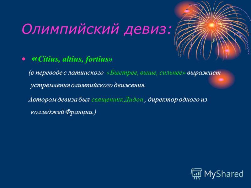 Олимпийский девиз: « Citius, altius, fortius» (в переводе с латинского «Быстрее, выше, сильнее» выражает устремления олимпийского движения. Автором девиза был священник Дидон, директор одного из колледжей Франции.)