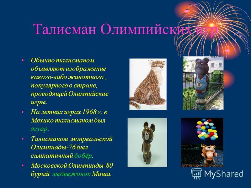 Талисман Олимпийских игр Обычно талисманом объявляют изображение какого-либо животного, популярного в стране, проводящей Олимпийские игры. На летних играх 1968 г. в Мехико талисманом был ягуар. Талисманом монреальской Олимпиады-76 был симпатичный боб