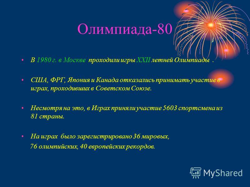 Олимпиада-80 В 1980 г. в Москве проходили игры ХХII летней Олимпиады. США, ФРГ, Япония и Канада отказались принимать участие в играх, проходивших в Советском Союзе. Несмотря на это, в Играх приняли участие 5603 спортсмена из 81 страны. На играх было