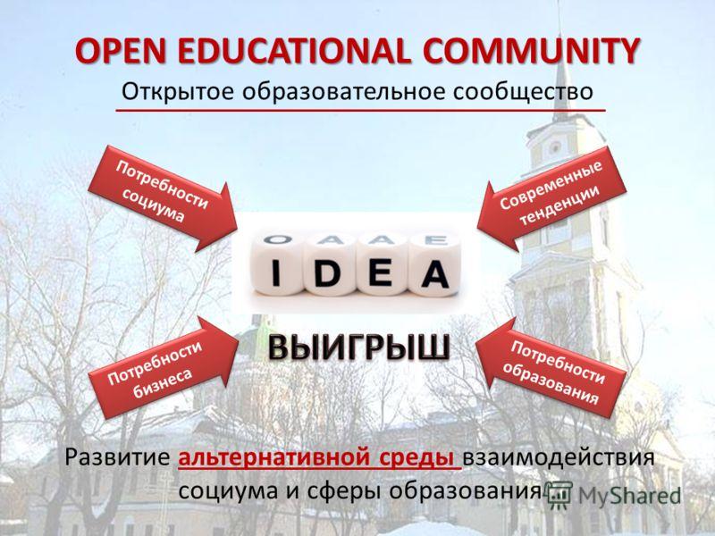OPEN EDUCATIONAL COMMUNITY OPEN EDUCATIONAL COMMUNITY Открытое образовательное сообщество Развитие альтернативной среды взаимодействия социума и сферы образования Потребности социума Потребности бизнеса Потребности образования Современные тенденции