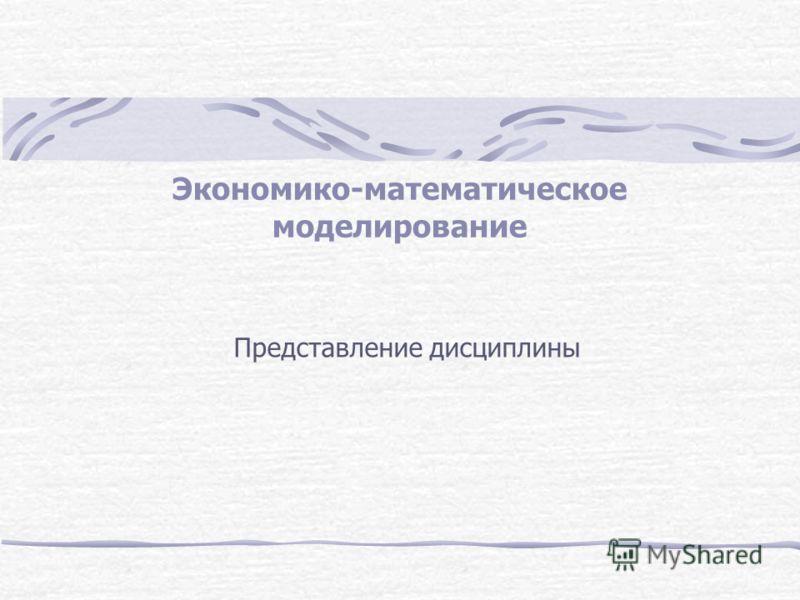 Экономико-математическое моделирование Представление дисциплины