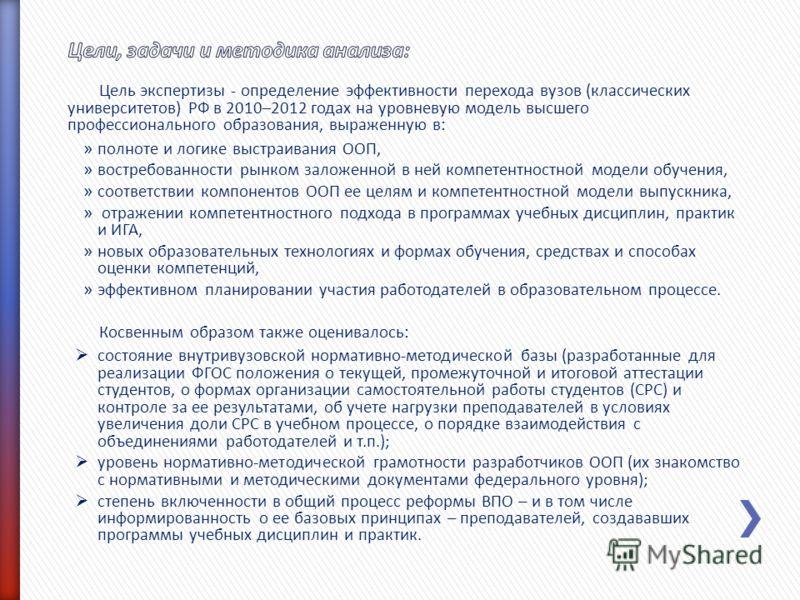Цель экспертизы - определение эффективности перехода вузов (классических университетов) РФ в 2010–2012 годах на уровневую модель высшего профессионального образования, выраженную в: » полноте и логике выстраивания ООП, » востребованности рынком залож