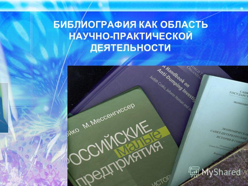 БИБЛИОГРАФИЯ КАК ОБЛАСТЬ НАУЧНО-ПРАКТИЧЕСКОЙ ДЕЯТЕЛЬНОСТИ